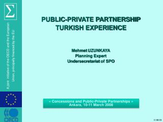 PUBLIC-PRIVATE PARTNERSHIP TURKISH  EXPERIENCE Mehmet  UZUNKAYA Planning Expert  Undersecretariat  of SPO