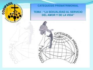 """CATEQUESIS PREMATRIMONIAL TEMA : """"LA SEXUALIDAD AL SERVICIO DEL AMOR Y DE LA VIDA"""""""