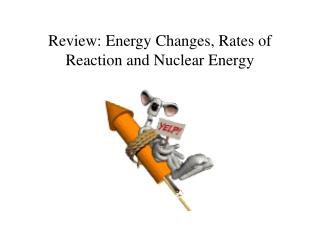 Review: Energy Changes, Rates of Reaction and Nuclear Energy