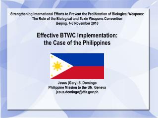 Effective BTWC Implementation: the Case of the Philippines Jesus (Gary) S. Domingo Philippine Mission to the UN, Geneva