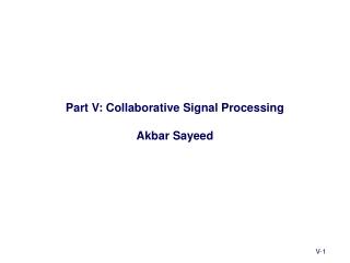 Part V: Collaborative Signal Processing Akbar Sayeed