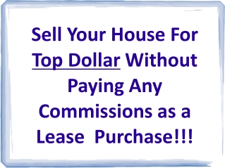 Sell Your House For  Top Dollar  Without Paying Any Commissions as a Lease  Purchase!!!