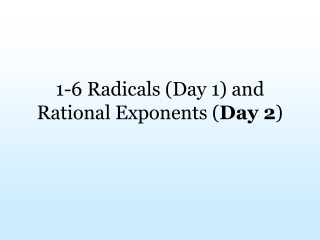 1-6 Radicals (Day 1) and  Rational Exponents ( Day 2 )
