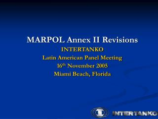 MARPOL Annex II Revisions  INTERTANKO  Latin American Panel Meeting 16 th  November 2005  Miami Beach, Florida