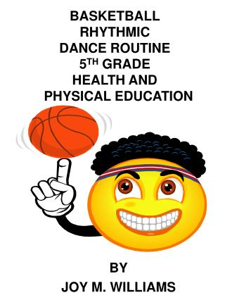 BASKETBALL RHYTHMIC  DANCE ROUTINE 5 TH  GRADE HEALTH AND   PHYSICAL EDUCATION