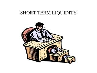 SHORT TERM LIQUIDITY