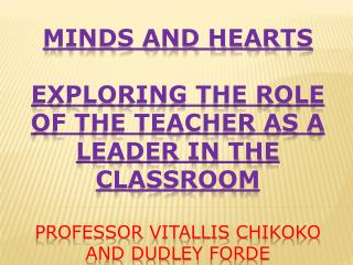 MINDS AND HEARTS EXPLORING THE ROLE OF THE TEACHER AS A LEADER IN THE CLASSROOM Professor  Vitallis Chikoko  and Dudley
