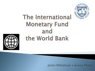 The International Monetary Fund and  the World Bank