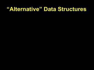 """""""Alternative"""" Data Structures"""