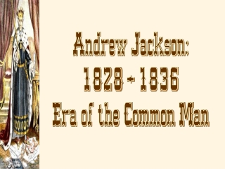 Andrew Jackson: 1828 – 1836 Era of the Common Man