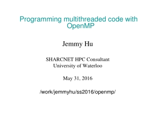 Programming multithreaded code with OpenMP Jemmy Hu SHARCNET HPC Consultant University of Waterloo