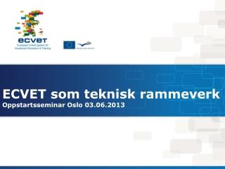 ECVET som teknisk rammeverk Oppstartsseminar Oslo 03.06.2013