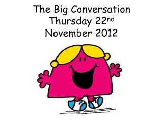 The Big Conversation  Thursday 22 nd November 2012