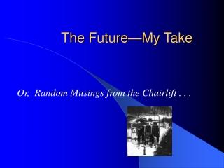 The Future—My Take