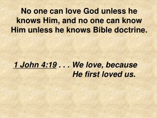 No one can love God unless he knows Him, and no one can know Him unless he knows Bible doctrine.
