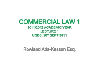 COMMERCIAL LAW 1 2011/2012 ACADEMIC YEAR  LECTURE 1 UGBS, 20 th  SEPT 2011