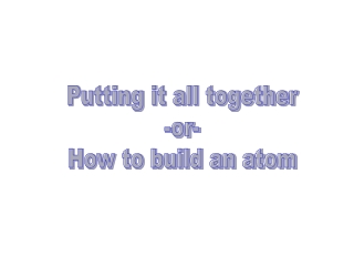 Putting it all together -or- How to build an atom