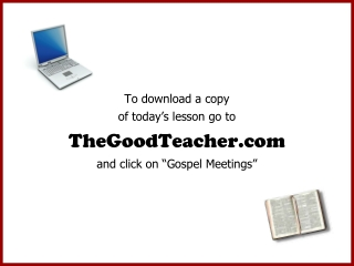 """To download a copy of today's lesson go to TheGoodTeacher and click on """"Gospel Meetings"""""""