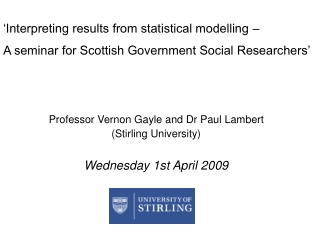 Professor Vernon Gayle and Dr Paul Lambert (Stirling University) Wednesday 1st April 2009