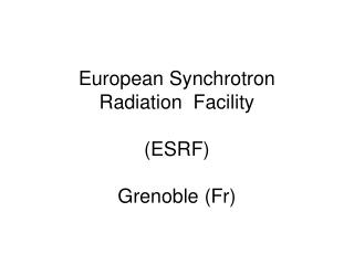 European Synchrotron  Radiation  Facility  (ESRF) Grenoble (Fr)
