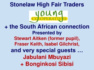 Stonelaw High Fair Traders  + the South African connection Presented by