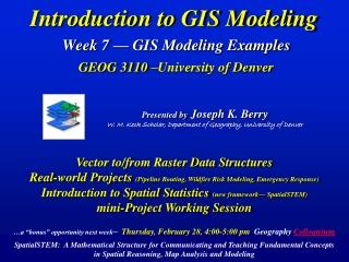 Introduction to GIS Modeling Week 7 — GIS Modeling Examples GEOG 3110 –University of Denver