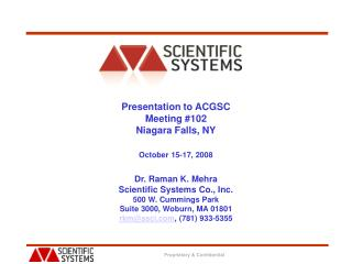 Presentation to ACGSC Meeting 102 Niagara Falls, NY  October 15-17, 2008  Dr. Raman K. Mehra Scientific Systems Co., Inc