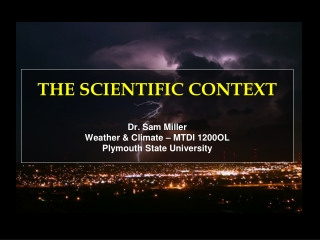 THE SCIENTIFIC CONTEXT Dr. Sam Miller Weather & Climate – MTDI 1200OL Plymouth State University
