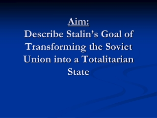 Aim: Describe Stalin's Goal of Transforming the Soviet Union into a Totalitarian State