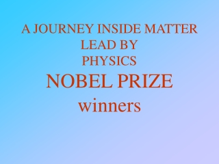 A JOURNEY INSIDE MATTER LEAD BY PHYSICS NOBEL PRIZE winners
