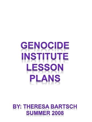 Genocide Institute Lesson Plans By: Theresa  Bartsch Summer 2008