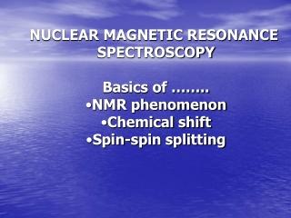 NUCLEAR MAGNETIC RESONANCE  SPECTROSCOPY Basics of …….. NMR phenomenon Chemical shift