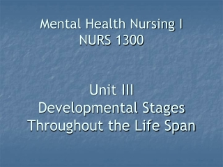 Mental Health Nursing I NURS 1300 Unit III Developmental Stages Throughout the Life Span