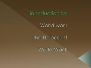 Introduction to:  World war I  the Holocaust World  War II