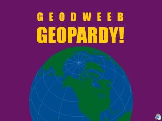 G   E   O   D   W   E   E   B GEOPARDY!