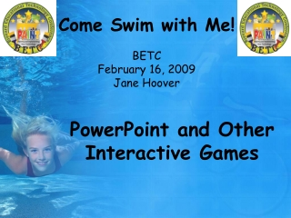 Come Swim with Me! BETC February 16, 2009 Jane Hoover