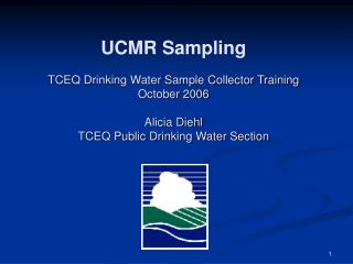 UCMR Sampling   TCEQ Drinking Water Sample Collector Training    October 2006  Alicia Diehl TCEQ Public Drinking Water S
