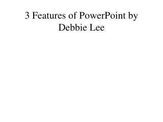 3 Features of PowerPoint by Debbie Lee