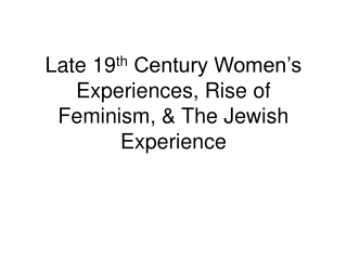 Late 19 th  Century Women's Experiences, Rise of Feminism, & The Jewish Experience