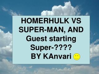 HOMERHULK VS SUPER-MAN, AND Guest starting Super-????  BY KAnvari