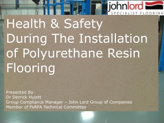 Health & Safety During The Installation of Polyurethane Resin Flooring  Presented By: