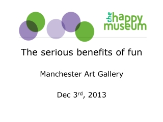 The serious benefits of fun Manchester Art Gallery Dec 3 rd , 2013