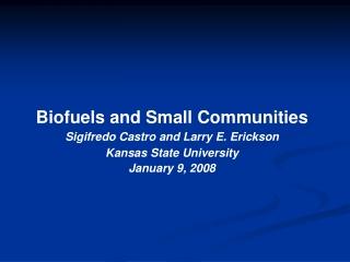 Biofuels and Small Communities Sigifredo Castro and Larry E. Erickson Kansas State University