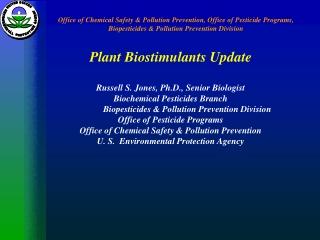 Plant Biostimulants Update Russell S. Jones, Ph.D., Senior Biologist Biochemical Pesticides Branch