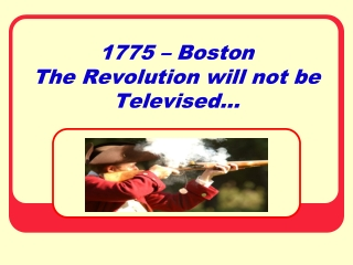 1775 – Boston  The Revolution will not be Televised…