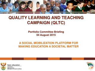 QUALITY LEARNING AND TEACHING CAMPAIGN (QLTC) Portfolio Committee Briefing 04 August 2015