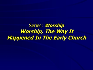 Series:  Worship Worship, The Way It  Happened In The Early Church