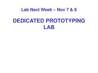 Lab Next Week – Nov 7 & 8 DEDICATED PROTOTYPING LAB