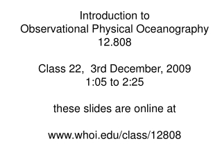 Introduction to   Observational Physical Oceanography 12.808 Class 22,  3rd December, 2009