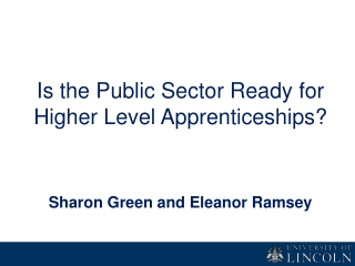 Is the Public Sector Ready for Higher Level Apprenticeships? Sharon Green and Eleanor Ramsey